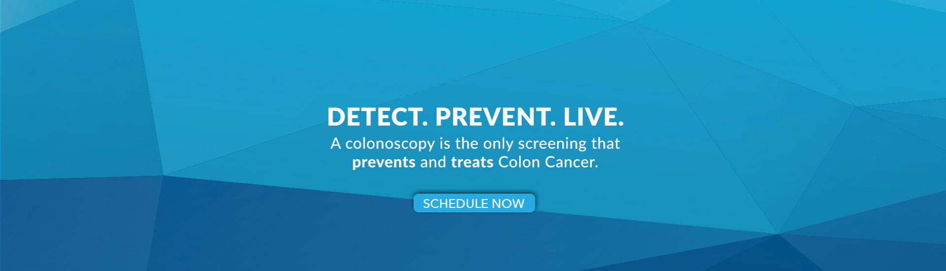Detect. Prevent. Live. A Colonoscopy is the Only Screening that Prevents and Treats Colon Cancer.